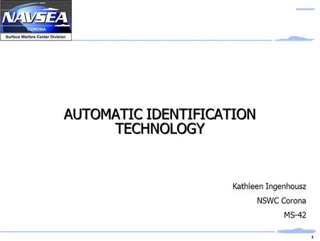 1 AUTOMATIC IDENTIFICATION TECHNOLOGY Kathleen Ingenhousz NSWC Corona MS-42.