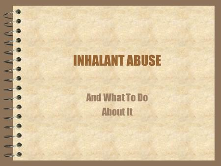 INHALANT ABUSE And What To Do About It.