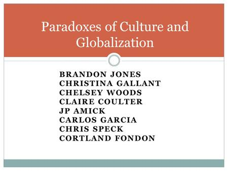 BRANDON JONES CHRISTINA GALLANT CHELSEY WOODS CLAIRE COULTER JP AMICK CARLOS GARCIA CHRIS SPECK CORTLAND FONDON Paradoxes of Culture and Globalization.