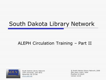 South Dakota Library Network ALEPH Circulation Training – Part II © South Dakota Library Network, 2008 ©Ex Libris (USA), 2004 Modified for SDLN Version.