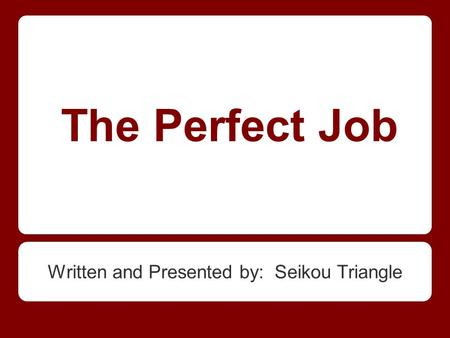 The Perfect Job Written and Presented by: Seikou Triangle.