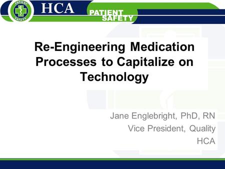 Re-Engineering Medication Processes to Capitalize on Technology Jane Englebright, PhD, RN Vice President, Quality HCA.
