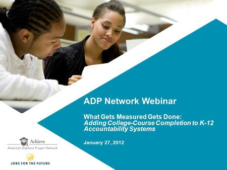ADP Network Webinar What Gets Measured Gets Done: Adding College-Course Completion to K-12 Accountability Systems January 27, 2012.