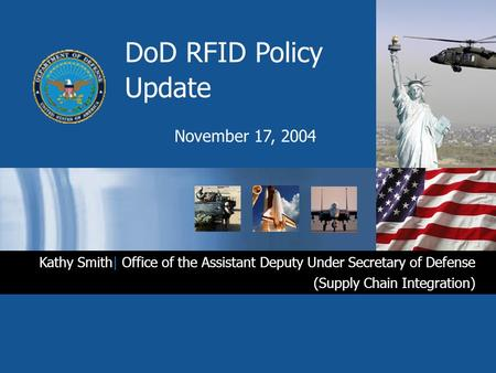 DoD RFID Policy Update November 17, 2004 Kathy Smith| Office of the Assistant Deputy Under Secretary of Defense (Supply Chain Integration)