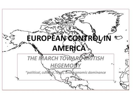 "EUROPEAN CONTROL IN AMERICA THE MARCH TOWARD BRITISH HEGEMONY ""political, cultural, legal, and economic dominance."
