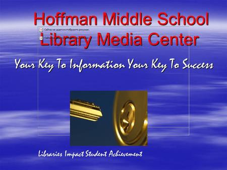 Hoffman Middle School Library Media Center Your Key To Information Your Key To Success Your Key To Information Your Key To Success Libraries Impact Student.