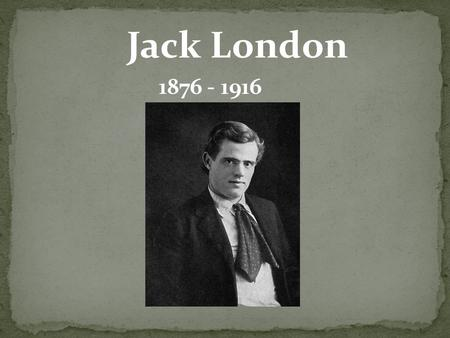 Jack London 1876 - 1916. John Griffith Jack London was born on 12 January 1876 in San Francisco. His mother, Flora Wellman, lived in Ohio but then moved.