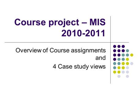 Course <strong>project</strong> – MIS 2010-2011 Overview of Course assignments and 4 Case study views.