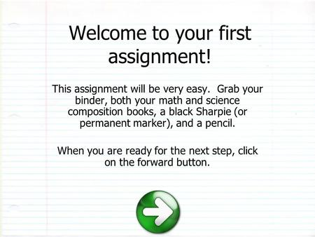 Welcome to your first assignment! This assignment will be very easy. Grab your binder, both your math and science composition books, a black Sharpie (or.