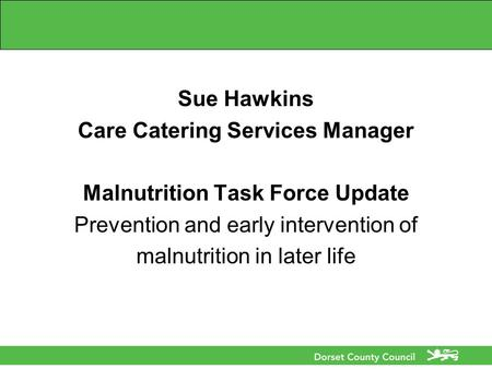 Sue Hawkins Care Catering Services Manager Malnutrition Task Force Update Prevention and early intervention of malnutrition in later life.