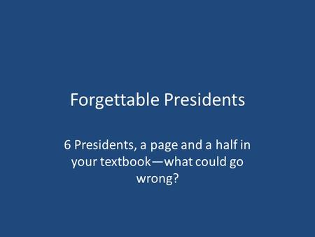 Forgettable Presidents 6 Presidents, a page and a half in your textbook—what could go wrong?