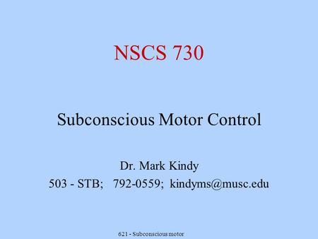 621 - Subconscious motor NSCS 730 Subconscious Motor Control Dr. Mark Kindy 503 - STB; 792-0559;