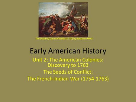Early American History Unit 2: The American Colonies: Discovery to 1763 The Seeds of Conflict: The French-Indian War (1754-1763) The Death of General Wolfe.