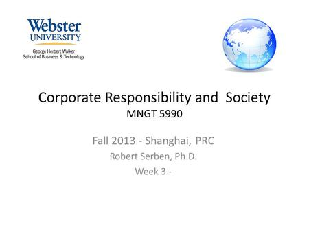 Corporate Responsibility and Society MNGT 5990 Fall 2013 - Shanghai, PRC Robert Serben, Ph.D. Week 3 -