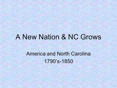 A New Nation & NC Grows America and North Carolina 1790's-1850.