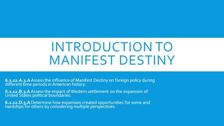 INTRODUCTION TO MANIFEST DESTINY 6.1.12.A.3.A Assess the influence of Manifest Destiny on foreign policy during different time periods in American history.