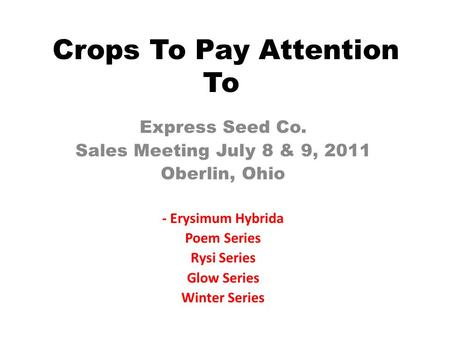 Crops To Pay Attention To Express Seed Co. Sales Meeting July 8 & 9, 2011 Oberlin, Ohio - Erysimum Hybrida Poem Series Rysi Series Glow Series Winter Series.