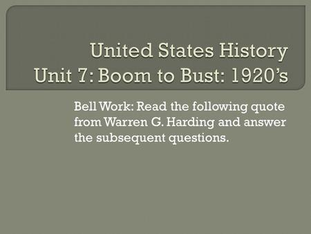 Bell Work: Read the following quote from Warren G. Harding and answer the subsequent questions.