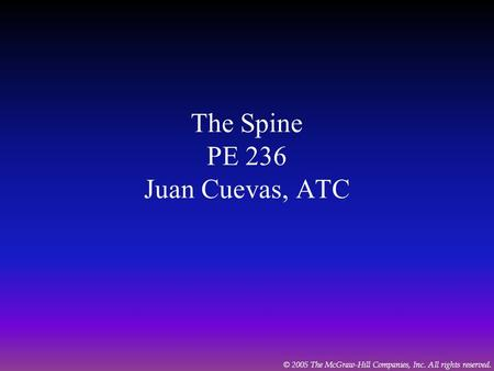 © 2005 The McGraw-Hill Companies, Inc. All rights reserved. The Spine PE 236 Juan Cuevas, ATC.