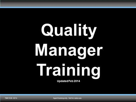 Agent training only. Not for sales use.TMK1536 0214 Quality Manager Training Updated Feb 2014 Agent training only. Not for sales use.TMK1536 0214.