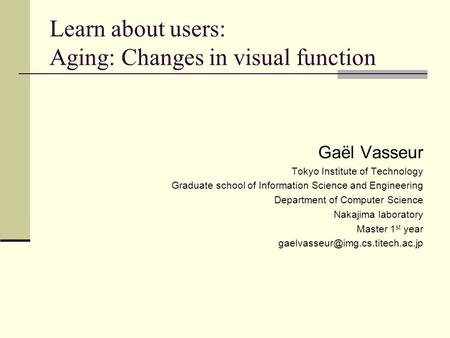 Learn about users: Aging: Changes in visual function Gaël Vasseur Tokyo Institute of Technology Graduate school of Information Science and Engineering.