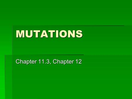 MUTATIONS Chapter 11.3, Chapter 12. Mutations  Mutation = change in DNA sequence  Mutations can be caused by errors in replication, transcription, translation,