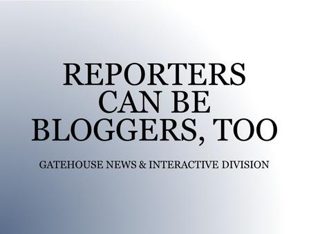 REPORTERS CAN BE BLOGGERS, TOO GATEHOUSE NEWS & INTERACTIVE DIVISION.