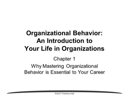 ©2007 Prentice Hall Organizational Behavior: An Introduction to Your Life in Organizations Chapter 1 Why Mastering Organizational Behavior is Essential.