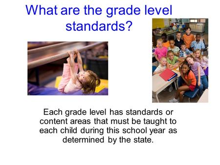 What are the grade level standards? Each grade level has standards or content areas that must be taught to each child during this school year as determined.