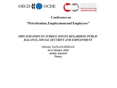 "Conference on ""Privatisation, Employment and Employees"" PRIVATIZATION IN TURKEY: ISSUES REGARDING PUBLIC BALANCE, SOCIAL SECURITY AND EMPLOYMENT Gülsüm."