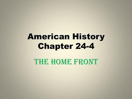 "American History Chapter 24-4 The Home Front. HISTORY'S VOICES ""Not all of us can have the privilege of fighting our enemies in distant parts of the world."
