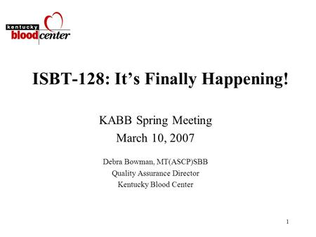 1 ISBT-128: It's Finally Happening! KABB Spring Meeting March 10, 2007 Debra Bowman, MT(ASCP)SBB Quality Assurance Director Kentucky Blood Center.