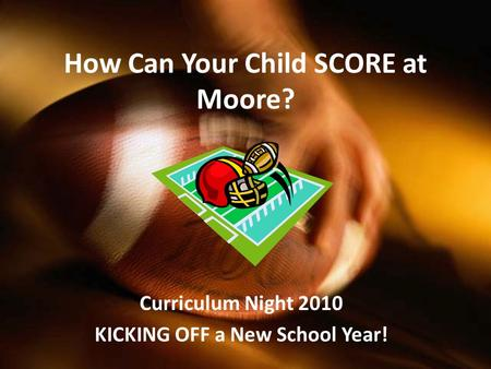 How Can Your Child SCORE at Moore? Curriculum Night 2010 KICKING OFF a New School Year!
