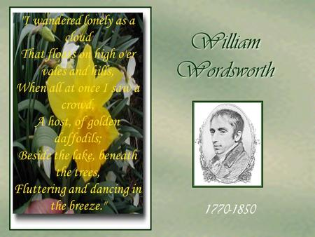 William Wordsworth I wandered lonely as a cloud That floats on high o'er vales and hills, When all at once I saw a crowd, A host, of golden daffodils;