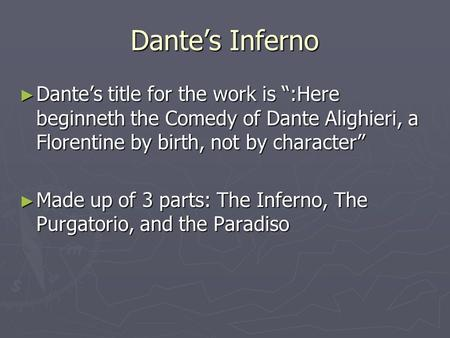 "Dante's Inferno ► Dante's title for the work is "":Here beginneth the Comedy of Dante Alighieri, a Florentine by birth, not by character"" ► Made up of 3."