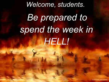 Welcome, students. Be prepared to spend the week in HELL!
