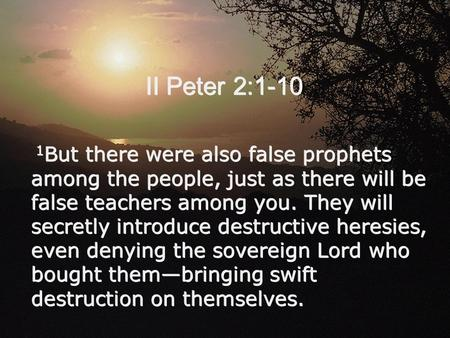 II Peter 2:1-10 1 But there were also false prophets among the people, just as there will be false teachers among you. They will secretly introduce destructive.