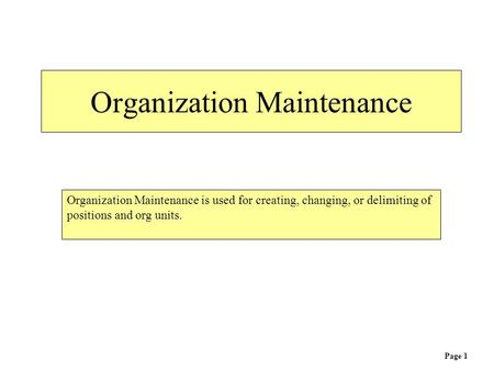 Organization Maintenance Organization Maintenance is used for creating, changing, or delimiting of positions and org units. Page 1.