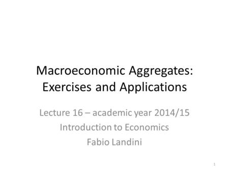 Lecture 16 – academic year 2014/15 Introduction to Economics Fabio Landini Macroeconomic Aggregates: Exercises and Applications 1.