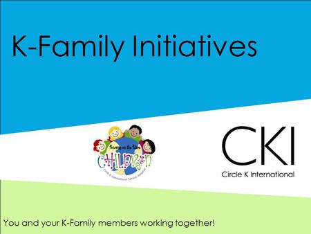 K-Family Initiatives You and your K-Family members working together!