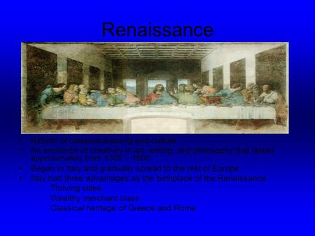 Renaissance Rebirth of classical learning and culture An explosion of creativity in art, writing, and philosophy that lasted approximately from 1300 –
