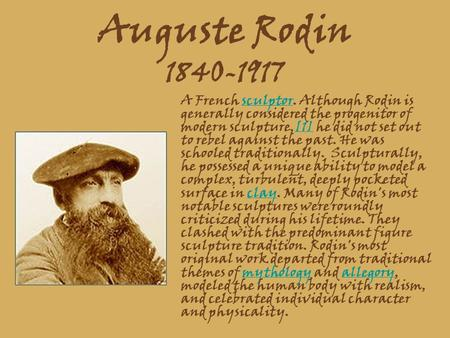 Auguste Rodin 1840-1917 A French sculptor. Although Rodin is generally considered the progenitor of modern sculpture,[1] he did not set out to rebel against.