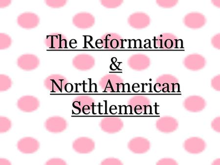 The Reformation & North American Settlement. WhoWhatWhenWhereWhy Who: The Roman Catholic Church vs. the emerging Protestant Church What: The reformation.