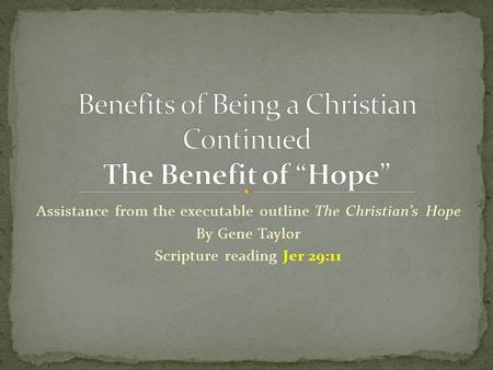 Assistance from the executable outline The Christian's Hope By Gene Taylor Scripture reading Jer 29:11.