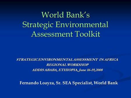 World Bank's Strategic Environmental Assessment Toolkit STRATEGIC ENVIRONMENTAL ASSESSMENT IN AFRICA REGIONAL WORKSHOP ADDIS ABABA, ETHIOPIA, June 16-19,2008.