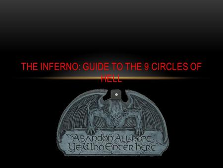 THE INFERNO: GUIDE TO THE 9 CIRCLES OF HELL. I AM THE WAY INTO THE CITY OF WOE I AM THE WAY TO A FORSAKEN PEOPLE I AM THE WAY INTO ETERNAL SORROW SCARED.