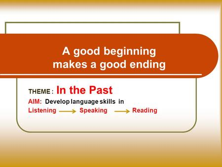 A good beginning makes a good ending THEME : In the Past AIM: Develop language skills in Listening Speaking Reading.