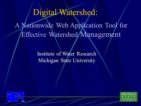 Digital Watershed: Institute of Water Research Michigan State University A Nationwide Web Application Tool for Effective Watershed Management.