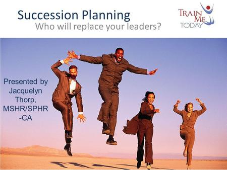 Succession Planning Who will replace your leaders? Presented by Jacquelyn Thorp, MSHR/SPHR -CA.
