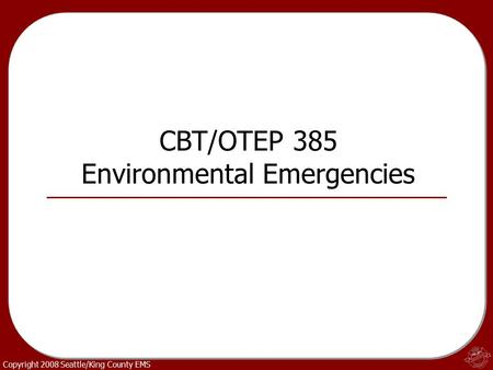 Copyright 2008 Seattle/King County EMS CBT/OTEP 385 Environmental Emergencies.